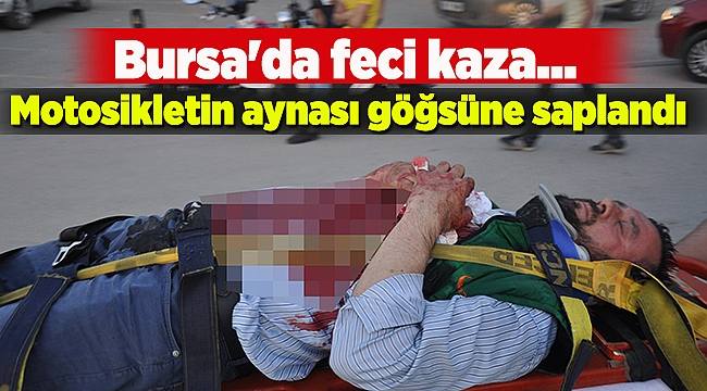 Motosikletin aynağı göğsüne saplandı   Bursa haberleri