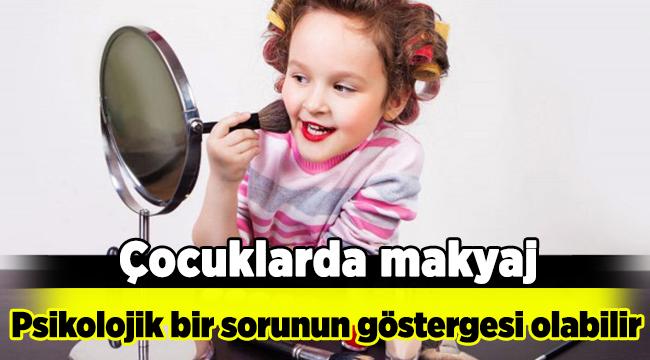 Çocuklarda makyaj, psikolojik bir sorunun göstergesi olabilir