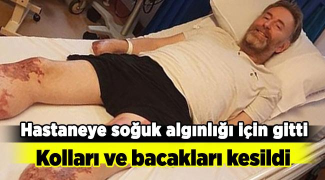 Hastaneye soğuk algınlığı için gitti, Kolları ve bacakları kesildi